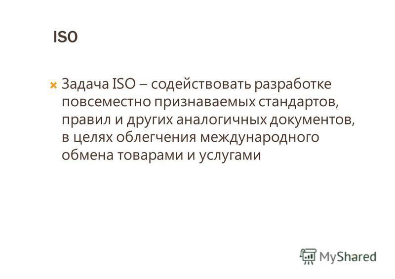 ISO Задача ISO – содействовать разработке повсеместно признаваемых стандартов, правил и других аналогичных документов, в целях облегчения международного обмена товарами и услугами 22
