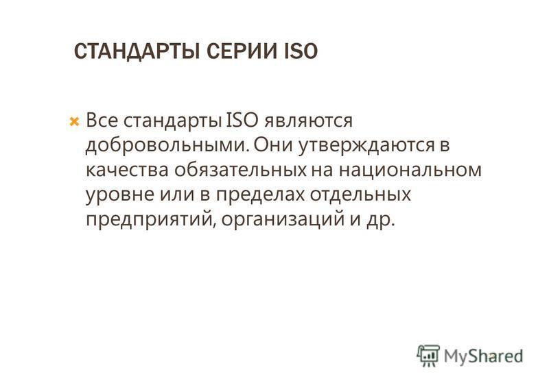СТАНДАРТЫ СЕРИИ ISO Все стандарты ISO являются добровольными. Они утверждаются в качества обязательных на национальном уровне или в пределах отдельных предприятий, организаций и др. 23