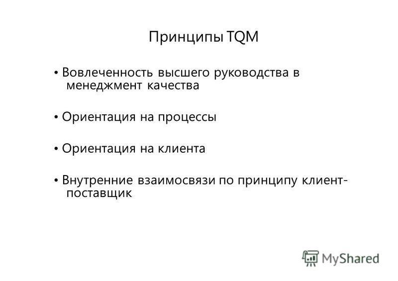 3 Принципы TQM Вовлеченность высшего руководства в менеджмент качества Ориентация на процессы Ориентация на клиента Внутренние взаимосвязи по принципу клиент- поставщик