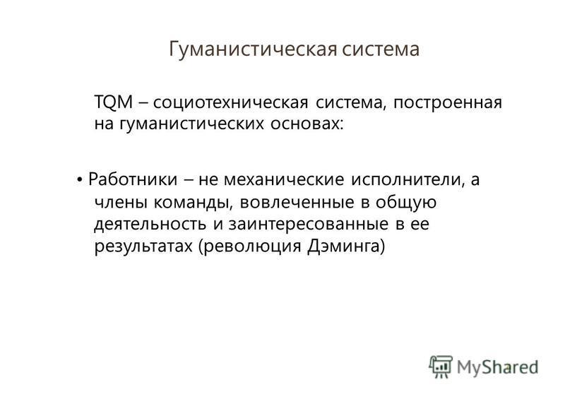 Гуманистическая система 6 TQM – социотехническая система, построенная на гуманистических основах: Работники – не механические исполнители, а члены команды, вовлеченные в общую деятельность и заинтересованные в ее результатах (революция Дэминга)
