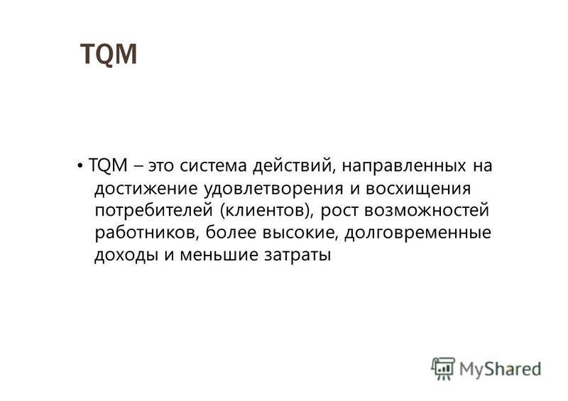 8 TQM TQM – это система действий, направленных на достижение удовлетворения и восхищения потребителей (клиентов), рост возможностей работников, более высокие, долговременные доходы и меньшие затраты