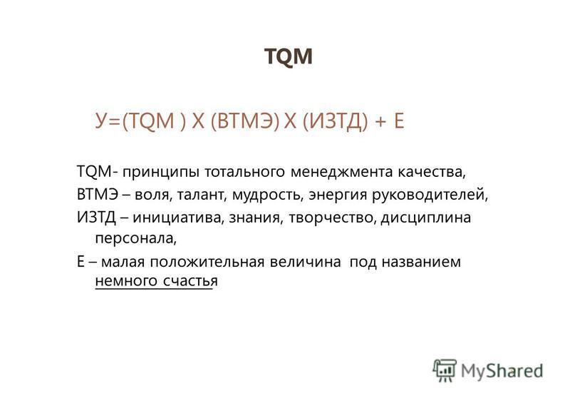 TQM 9 У=(TQM ) X (ВТМЭ) Х (ИЗТД) + Е ТQМ- принципы тотального менеджмента качества, ВТМЭ – воля, талант, мудрость, энергия руководителей, ИЗТД – инициатива, знания, творчество, дисциплина персонала, Е – малая положительная величина под названием немн