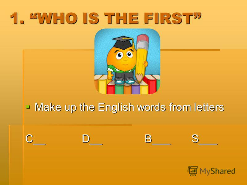 1. WHO IS THE FIRST Make up the English words from letters Make up the English words from letters C__ D__ B___ S___