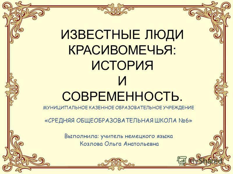 ИЗВЕСТНЫЕ ЛЮДИ КРАСИВОМЕЧЬЯ: ИСТОРИЯ И СОВРЕМЕННОСТЬ. МУНИЦИПАЛЬНОЕ КАЗЕННОЕ ОБРАЗОВАТЕЛЬНОЕ УЧРЕЖДЕНИЕ «СРЕДНЯЯ ОБЩЕОБРАЗОВАТЕЛЬНАЯ ШКОЛА 6» Выполнила: учитель немецкого языка Козлова Ольга Анатольевна