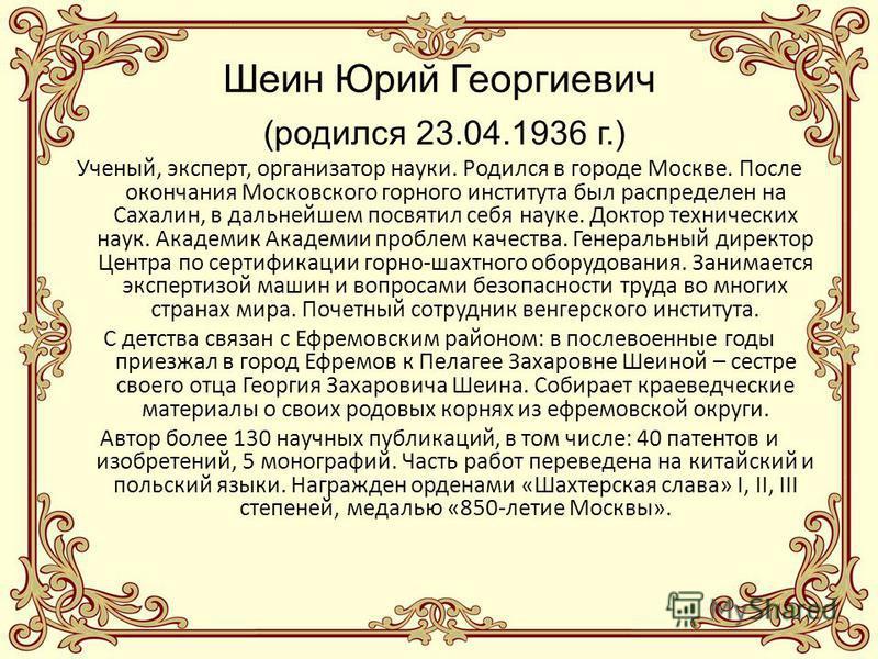 Шеин Юрий Георгиевич (родился 23.04.1936 г.) Ученый, эксперт, организатор науки. Родился в городе Москве. После окончания Московского горного института был распределен на Сахалин, в дальнейшем посвятил себя науке. Доктор технических наук. Академик Ак