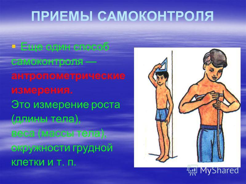 ПРИЕМЫ САМОКОНТРОЛЯ Еще один способ самоконтроля антропометрические измерения. Это измерение роста (длины тела), веса (массы тела), окружности грудной клетки и т. п.
