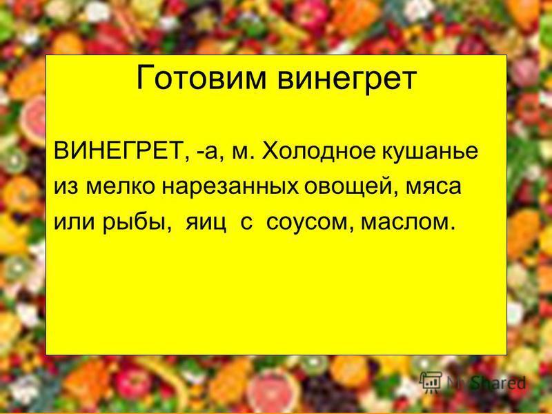Готовим винегрет ВИНЕГРЕТ, -а, м. Холодное кушанье из мелко нарезанных овощей, мяса или рыбы, яиц с соусом, маслом.