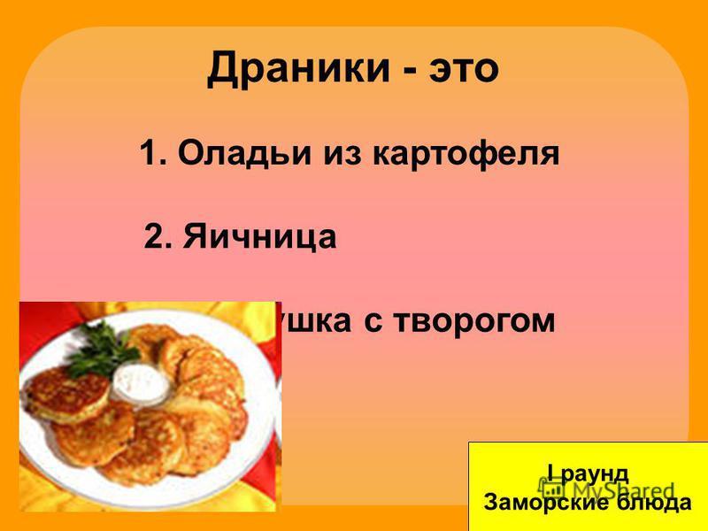 Драники - это I раунд Заморские блюда 1. Оладьи из картофеля 2. Яичница 3. Ватрушка с творогом
