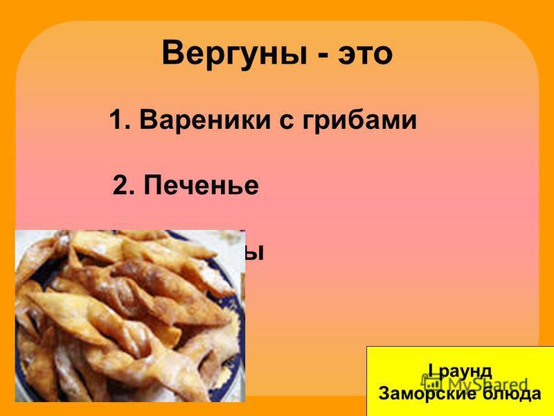 Вергуны - это I раунд Заморские блюда 1. Вареники с грибами 2. Печенье 3. Голубцы