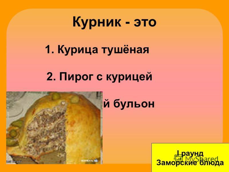 Курник - это I раунд Заморские блюда 1. Курица тушёная 2. Пирог с курицей 3. Куриный бульон
