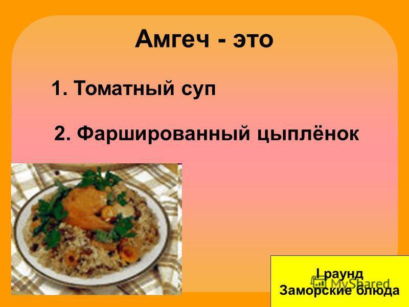 Амгеч - это I раунд Заморские блюда 1. Томатный суп 2. Фаршированный цыплёнок 3. Плов