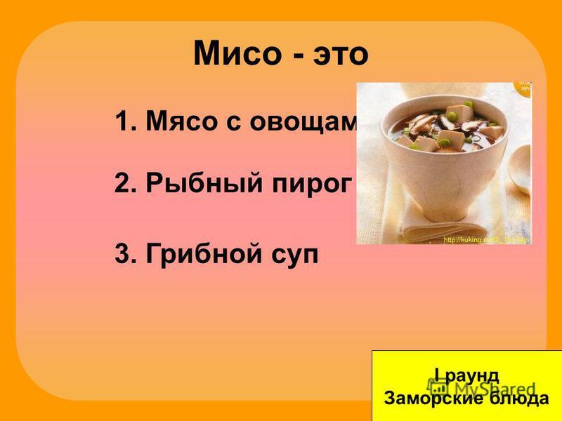 Мисо - это I раунд Заморские блюда 1. Мясо с овощами 2. Рыбный пирог 3. Грибной суп