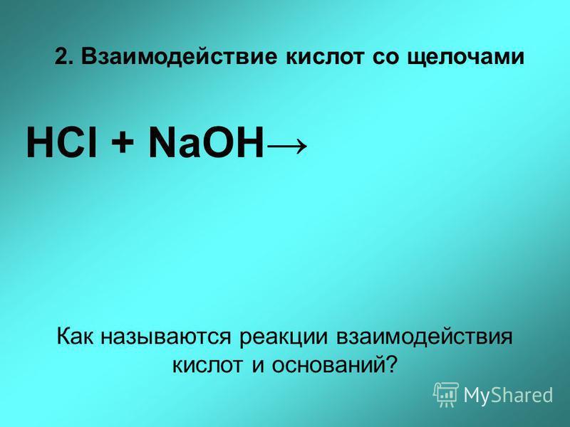 2. Взаимодействие кислот со щелочами НСl + NaOH Как называются реакции взаимодействия кислот и оснований?