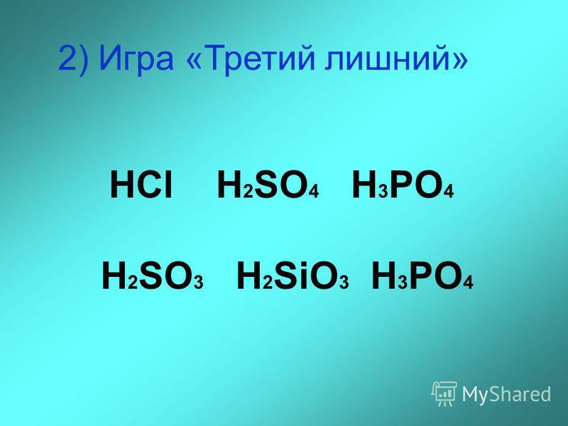2) Игра «Третий лишний» HCl H 2 SO 4 H 3 PO 4 H 2 SO 3 H 2 SiO 3 H 3 PO 4