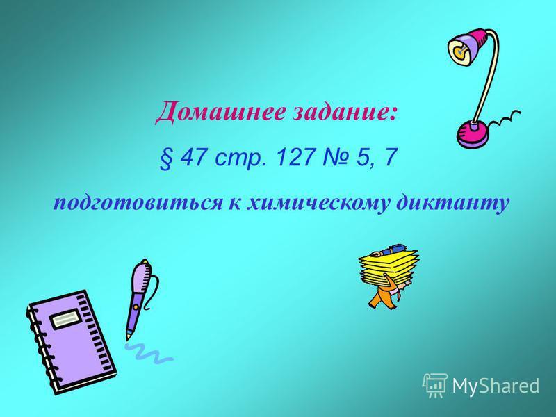 Домашнее задание: § 47 стр. 127 5, 7 подготовиться к химическому диктанту