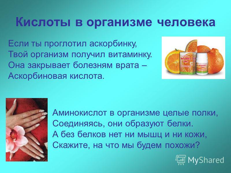 Кислоты в организме человека Если ты проглотил аскорбинку, Твой организм получил витаминку. Она закрывает болезням врата – Аскорбиновая кислота. Аминокислот в организме целые полки, Соединяясь, они образуют белки. А без белков нет ни мышц и ни кожи,
