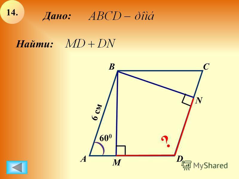 А BC D 60 0 6 см М N Дано: Найти: ? 14.14.