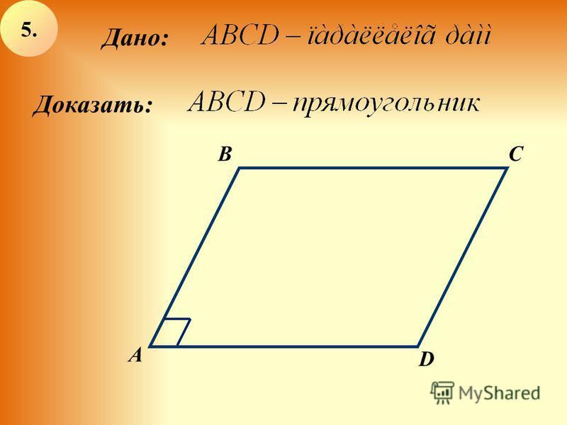 Дано: А BC D Доказать: 5.5.