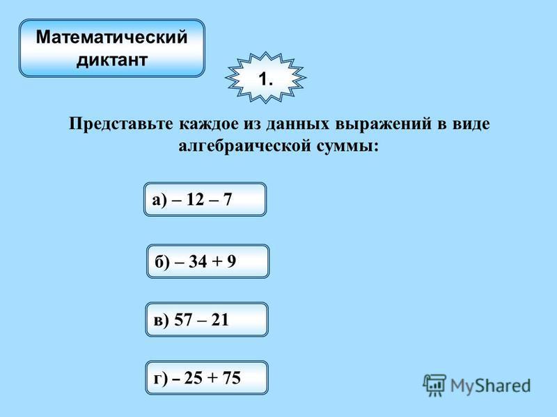 1. Представьте каждое из данных выражений в виде алгебраической суммы: а) – 12 – 7 б) – 34 + 9 в) 57 – 21 г) – 25 + 75 Математический диктант