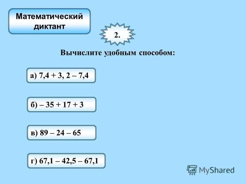 2. Вычислите удобным способом: а) 7,4 + 3, 2 – 7,4 Математический диктант б) – 35 + 17 + 3 в) 89 – 24 – 65 г) 67,1 – 42,5 – 67,1