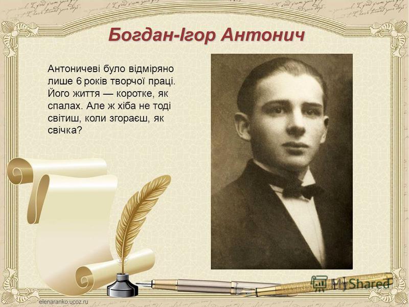 Богдан-Ігор Антонич Антоничеві було відміряно лише 6 років творчої праці. Його життя коротке, як спалах. Але ж хіба не тоді світиш, коли згораєш, як свічка?