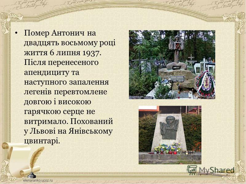 Помер Антонич на двадцять восьмому році життя 6 липня 1937. Після перенесеного апендициту та наступного запалення легенів перевтомлене довгою і високою гарячкою серце не витримало. Похований у Львові на Янівському цвинтарі.
