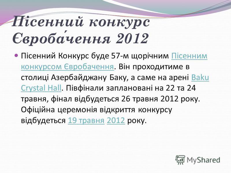 Пісенний конкурс Євробачення 2012 Пісенний Конкурс буде 57-м щорічним Пісенним конкурсом Євробачення. Він проходитиме в столиці Азербайджану Баку, а саме на арені Baku Crystal Hall. Півфінали заплановані на 22 та 24 травня, фінал відбудеться 26 травн