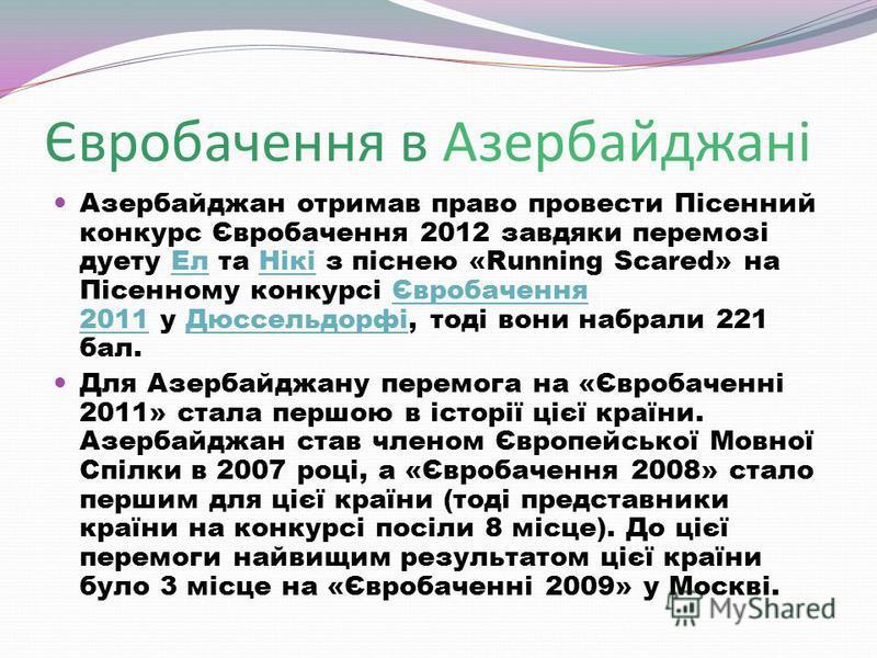 Євробачення в Азербайджані Азербайджан отримав право провести Пісенний конкурс Євробачення 2012 завдяки перемозі дуету Ел та Нікі з піснею «Running Scared» на Пісенному конкурсі Євробачення 2011 у Дюссельдорфі, тоді вони набрали 221 бал.ЕлНікіЄвробач