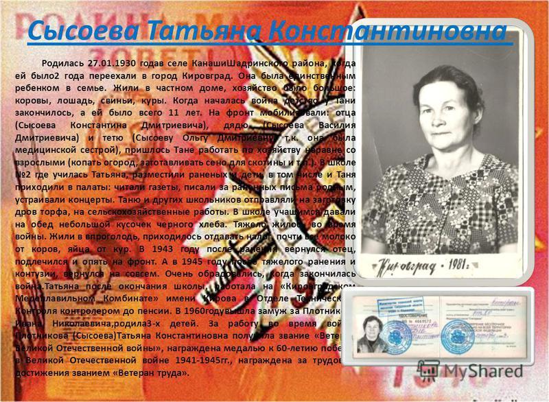 Сысоева Татьяна Константиновна Родилась 27.01.1930 года в селе Канаши Шадринского района, когда ей было 2 года переехали в город Кировград. Она была единственным ребенком в семье. Жили в частном доме, хозяйство было большое: коровы, лошадь, свиньи, к
