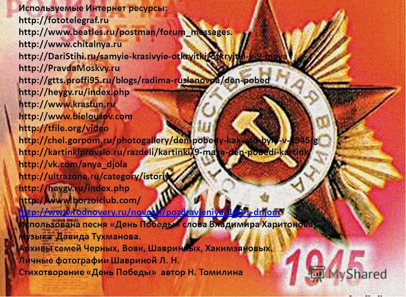 Используемые Интернет ресурсы: http://fototelegraf.ru http://www.beatles.ru/postman/forum_messages. http://www.chitalnya.ru http://DariStihi.ru/samyie-krasivyie-otkryitki/otkryitki-k-9-maya http://PravdaMoskvy.ru http://gtts.proffi95.ru/blogs/radima-