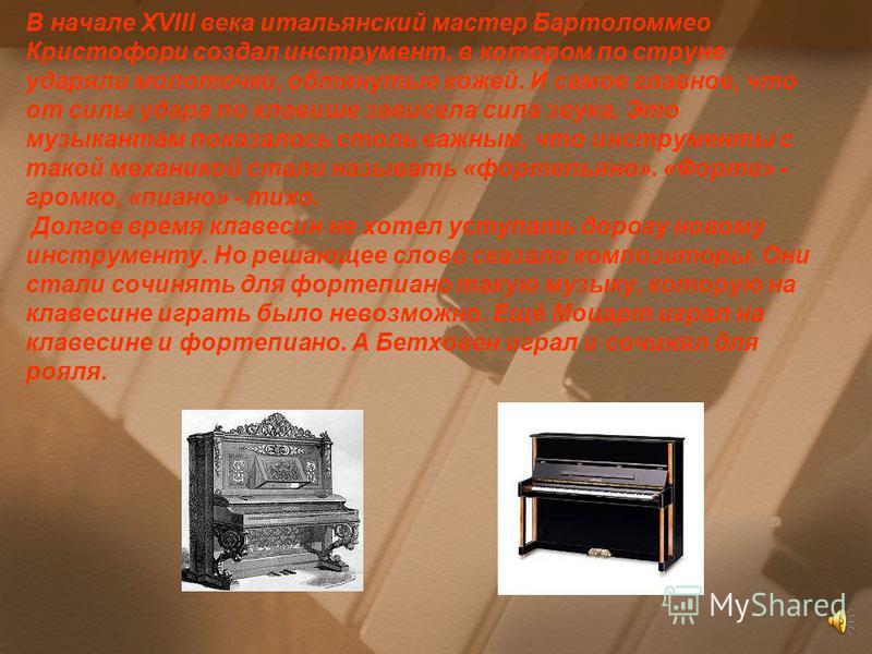 В начале XVIII века итальянский мастер Бартоломмео Кристофори создал инструмент, в котором по струне ударяли молоточки, обтянутые кожей. И самое главное, что от силы удара по клавише зависела сила звука. Это музыкантам показалось столь важным, что ин