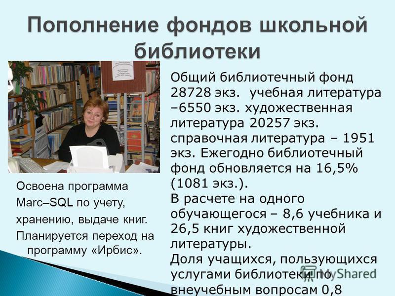 Освоена программа Мarc–SQL по учету, хранению, выдаче книг. Планируется переход на программу «Ирбис». Общий библиотечный фонд 28728 экз. учебная литература –6550 экз. художественная литература 20257 экз. справочная литература – 1951 экз. Ежегодно биб