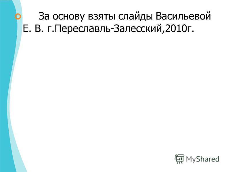 За основу взяты слайды Васильевой Е. В. г.Переславль-Залесский,2010 г.