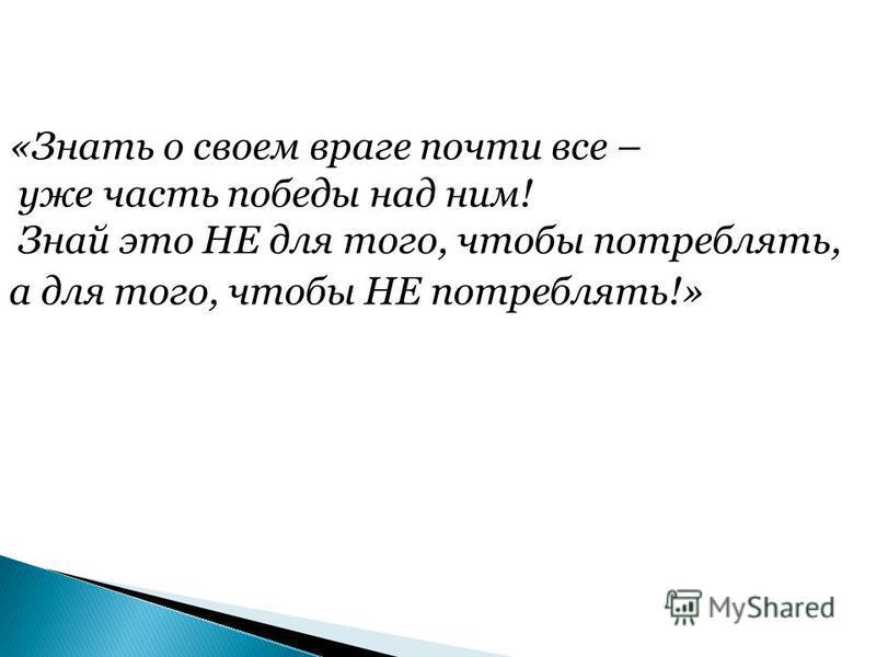 «Знать о своем враге почти все – уже часть победы над ним! Знай это НЕ для того, чтобы потреблять, а для того, чтобы НЕ потреблять!»