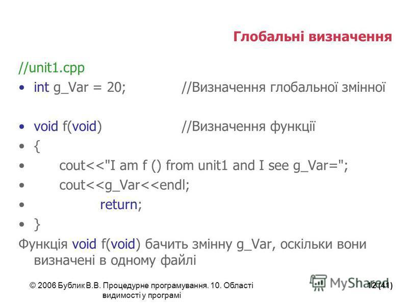 © 2006 Бублик В.В. Процедурне програмування. 10. Області видимості у програмі 12 (41) Глобальні визначення //unit1.cpp int g_Var = 20;//Визначення глобальної змінної void f(void)//Визначення функції { cout<<