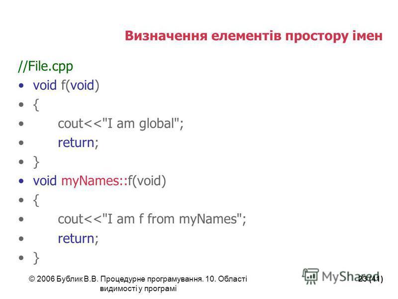 © 2006 Бублик В.В. Процедурне програмування. 10. Області видимості у програмі 23 (41) Визначення елементів простору імен //File.cpp void f(void) { cout<<I am global; return; } void myNames::f(void) { cout<<I am f from myNames; return; }