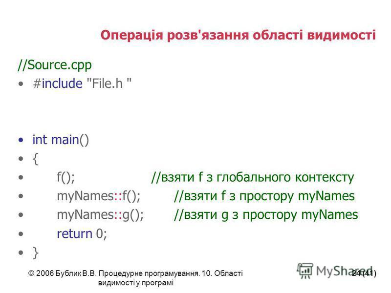 © 2006 Бублик В.В. Процедурне програмування. 10. Області видимості у програмі 24 (41) Операція розв'язання області видимості //Source.cpp #include