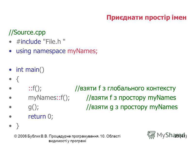 © 2006 Бублик В.В. Процедурне програмування. 10. Області видимості у програмі 25 (41) Приєднати простір імен //Source.cpp #include
