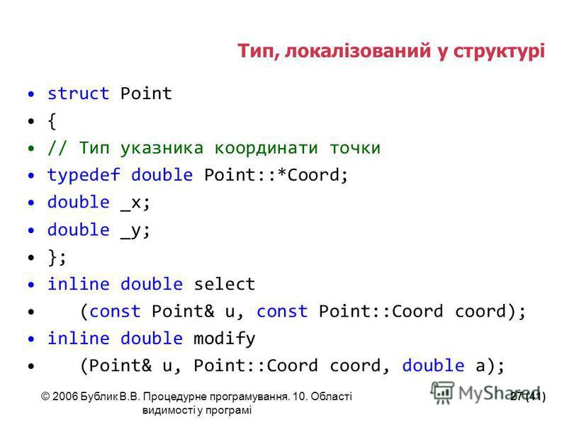 © 2006 Бублик В.В. Процедурне програмування. 10. Області видимості у програмі 27 (41) Тип, локалізований у структурі struct Point { // Тип указника координати точки typedef double Point::*Coord; double _x; double _y; }; inline double select (const Po