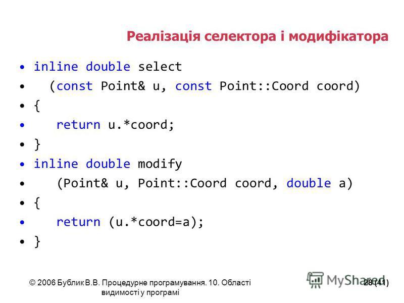 © 2006 Бублик В.В. Процедурне програмування. 10. Області видимості у програмі 28 (41) Реалізація селектора і модифікатора inline double select (const Point& u, const Point::Coord coord) { return u.*coord; } inline double modify (Point& u, Point::Coor