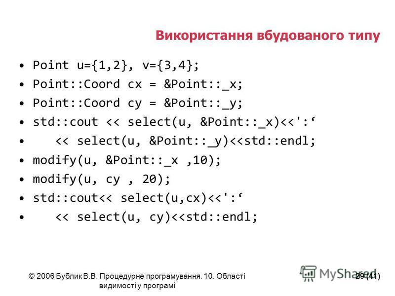 © 2006 Бублик В.В. Процедурне програмування. 10. Області видимості у програмі 29 (41) Використання вбудованого типу Point u={1,2}, v={3,4}; Point::Coord cx = &Point::_x; Point::Coord cy = &Point::_y; std::cout << select(u, &Point::_x)<<': << select(u