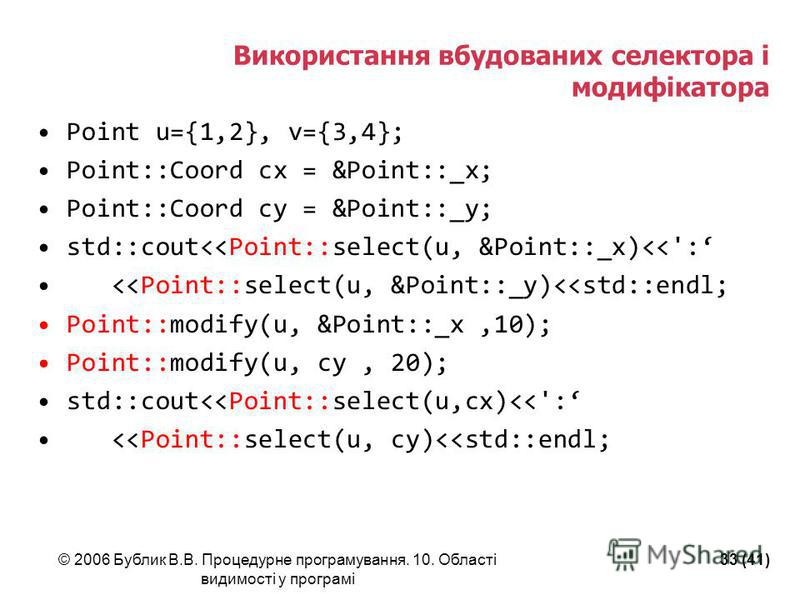 © 2006 Бублик В.В. Процедурне програмування. 10. Області видимості у програмі 33 (41) Використання вбудованих селектора і модифікатора Point u={1,2}, v={3,4}; Point::Coord cx = &Point::_x; Point::Coord cy = &Point::_y; std::cout<<Point::select(u, &Po