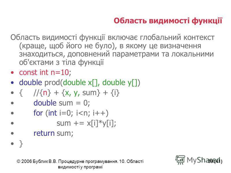 © 2006 Бублик В.В. Процедурне програмування. 10. Області видимості у програмі 39 (41) Область видимості функції Область видимості функції включає глобальний контекст (краще, щоб його не було), в якому це визначення знаходиться, доповнений параметрами