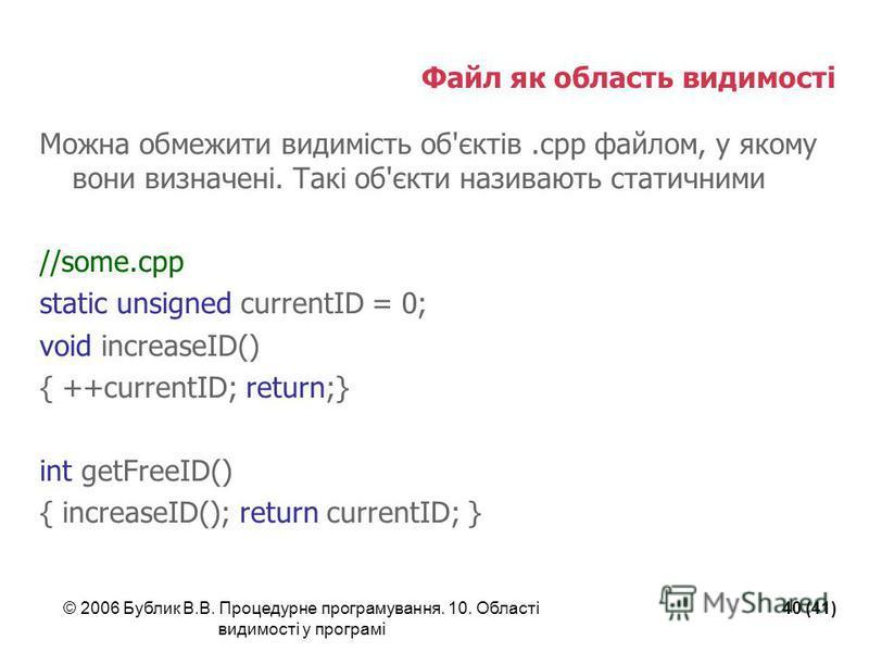 © 2006 Бублик В.В. Процедурне програмування. 10. Області видимості у програмі 40 (41) Файл як область видимості Можна обмежити видимість об'єктів.cpp файлом, у якому вони визначені. Такі об'єкти називають статичними //some.cpp static unsigned current