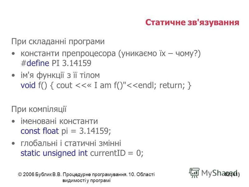 © 2006 Бублик В.В. Процедурне програмування. 10. Області видимості у програмі 42 (41) Статичне зв'язування При складанні програми константи препроцесора (уникаємо їх – чому?) #define PI 3.14159 ім'я функції з її тілом void f() { cout <<« I am f()