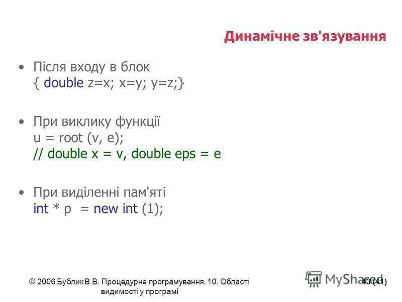 © 2006 Бублик В.В. Процедурне програмування. 10. Області видимості у програмі 43 (41) Динамічне зв'язування Після входу в блок { double z=x; x=y; y=z;} При виклику функції u = root (v, e); // double x = v, double eps = e При виділенні пам'яті int * p