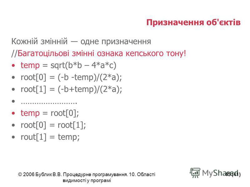 © 2006 Бублик В.В. Процедурне програмування. 10. Області видимості у програмі 45 (41) Призначення об'єктів Кожній змінній одне призначення //Багатоцільові змінні ознака кепського тону! temp = sqrt(b*b – 4*a*c) root[0] = (-b -temp)/(2*a); root[1] = (-