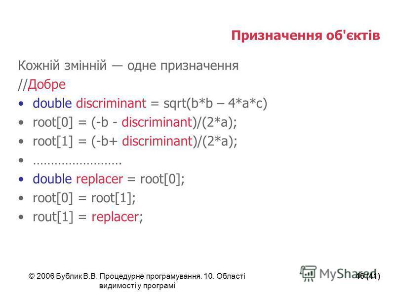 © 2006 Бублик В.В. Процедурне програмування. 10. Області видимості у програмі 46 (41) Призначення об'єктів Кожній змінній одне призначення //Добре double discriminant = sqrt(b*b – 4*a*c) root[0] = (-b - discriminant)/(2*a); root[1] = (-b+ discriminan