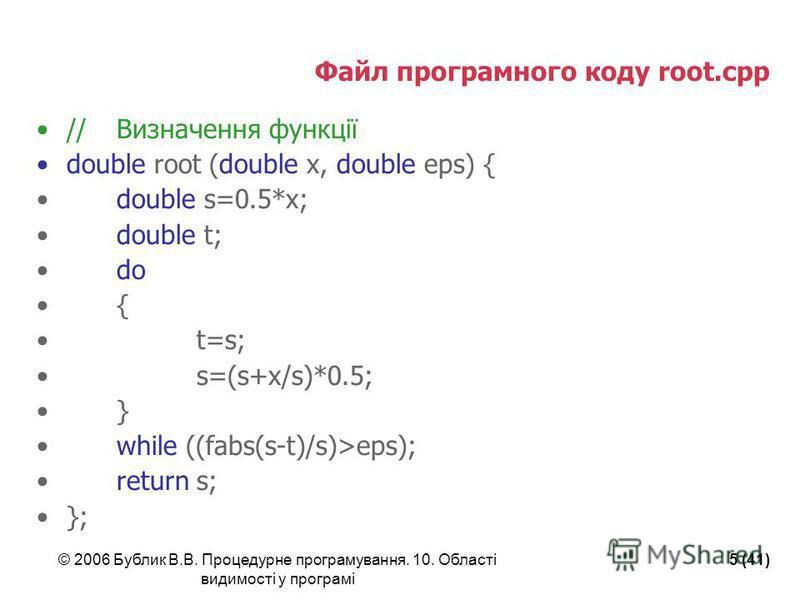 © 2006 Бублик В.В. Процедурне програмування. 10. Області видимості у програмі 5 (41) Файл програмного коду root.cpp //Визначення функції double root (double x, double eps) { double s=0.5*x; double t; do { t=s; s=(s+x/s)*0.5; } while ((fabs(s-t)/s)>ep