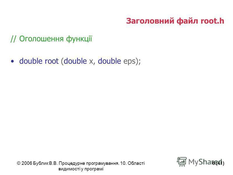 © 2006 Бублик В.В. Процедурне програмування. 10. Області видимості у програмі 6 (41) Заголовний файл root.h //Оголошення функції double root (double x, double eps);